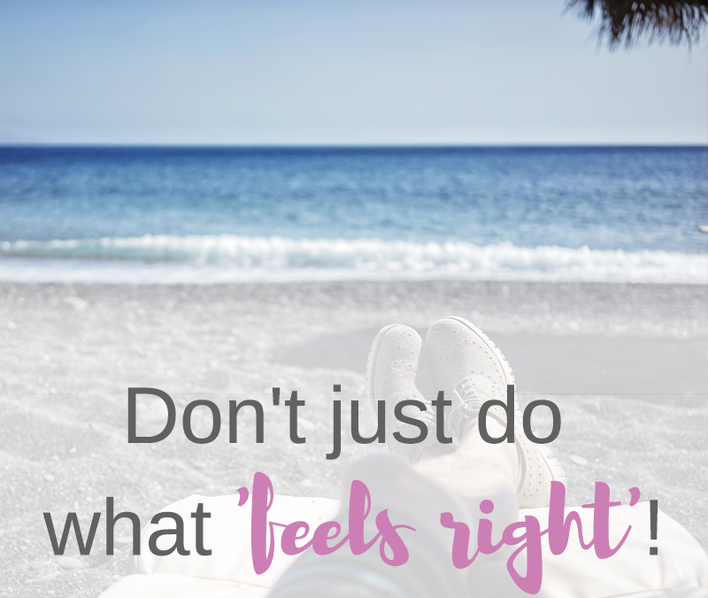 Don't just do what 'feels right'
